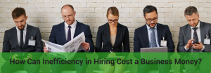 inefficiency in hiring cost you money